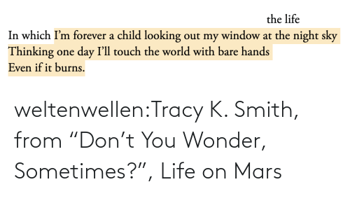 "Dont You: the life  In which I'm forever a child looking out my window at the night sky  Thinking one day I'll touch the world with bare hands  Even if it burns. weltenwellen:Tracy K. Smith, from ""Don't You Wonder, Sometimes?"", Life on Mars"