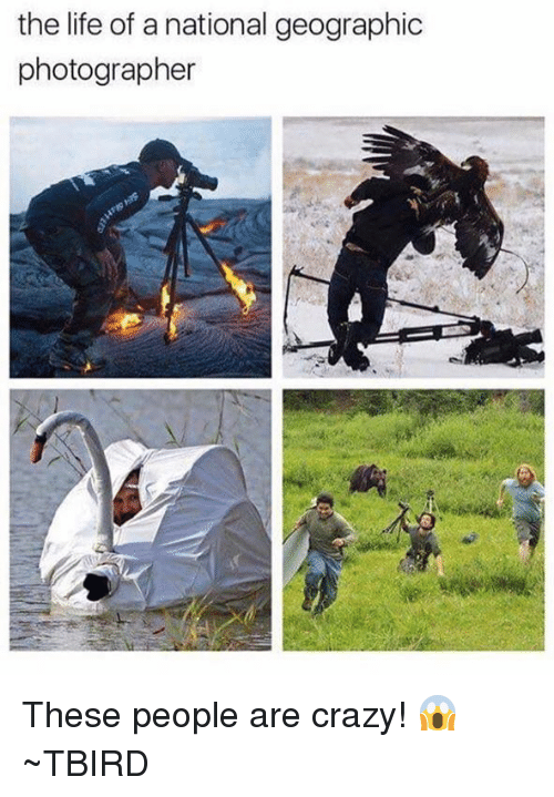 people are crazy: the life of a national geographic  photographer These people are crazy! 😱  ~TBIRD