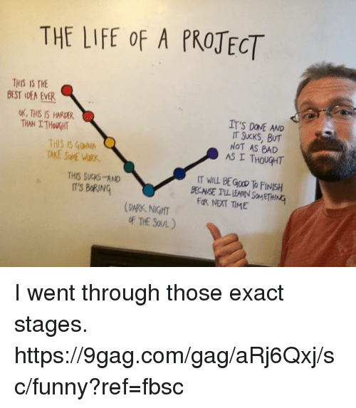 9gag, Bad, and Dank: THE LIFE OF A PROJECT  THIS IS THE  DEST IDEM ENER  OK, THIS IS  IT'S DONE AND  IT Sucks, THIS IS  GONNh  NOT AS BAD  AS I THOUGHT  THIS SVCS AND  IT WILL BEGoo FINISH  IT'S BORNq  BECNSE ILL LEARN SoMETHING  Fa, NEAT TIME  (PARK, NIGHT  of THE SOUL I went through those exact stages. https://9gag.com/gag/aRj6Qxj/sc/funny?ref=fbsc