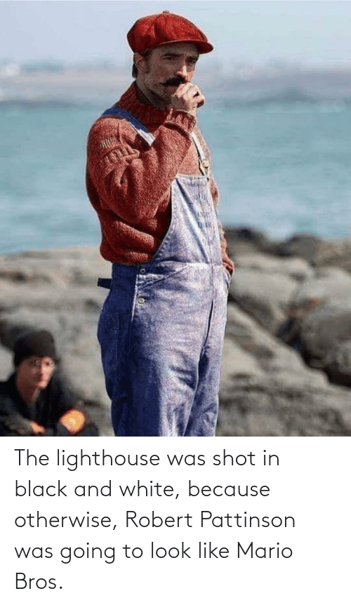 bros: The lighthouse was shot in black and white, because otherwise, Robert Pattinson was going to look like Mario Bros.