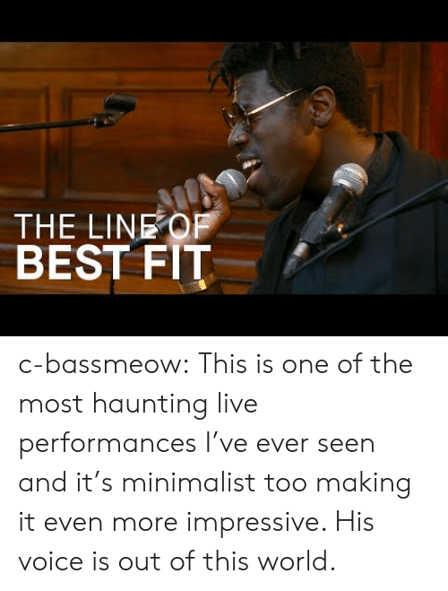 out of this world: THE LINEOF  BEST FIT c-bassmeow:  This is one of the most haunting live performances I've ever seen and it's minimalist too making it even more impressive. His voice is out of this world.
