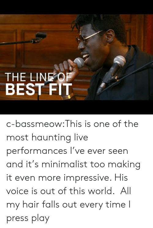 out of this world: THE LINEOF  BEST FIT c-bassmeow:This is one of the most haunting live performances I've ever seen and it's minimalist too making it even more impressive. His voice is out of this world.  All my hair falls out every time I press play