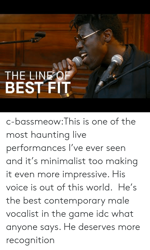 out of this world: THE LINEOF  BEST FIT c-bassmeow:This is one of the most haunting live performances I've ever seen and it's minimalist too making it even more impressive. His voice is out of this world.   He's the best contemporary male vocalist in the game idc what anyone says. He deserves more recognition