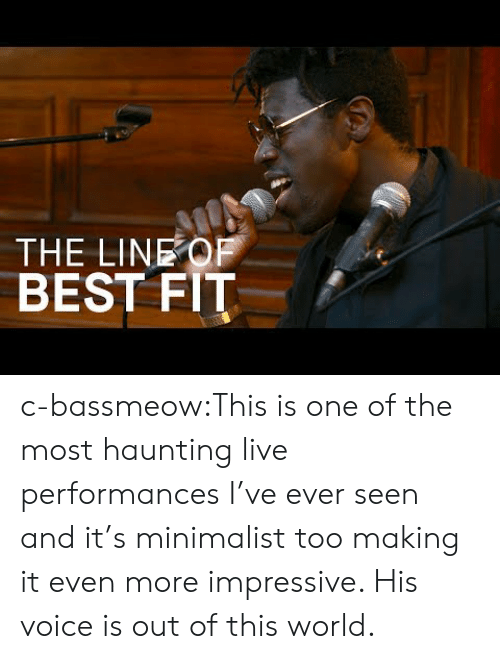 out of this world: THE LINEOF  BEST FIT c-bassmeow:This is one of the most haunting live performances I've ever seen and it's minimalist too making it even more impressive. His voice is out of this world.