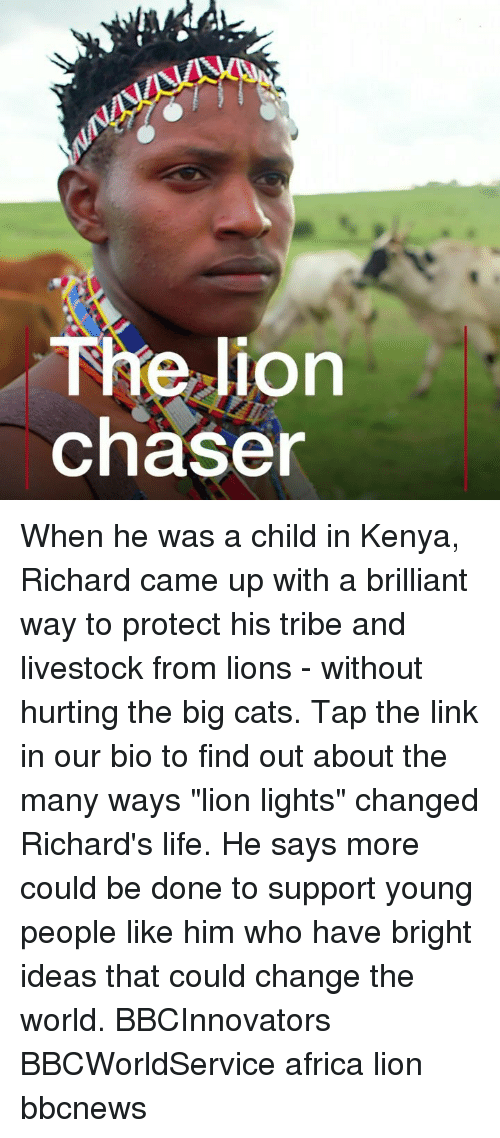 "Africa, Cats, and Life: The lion  chaser When he was a child in Kenya, Richard came up with a brilliant way to protect his tribe and livestock from lions - without hurting the big cats. Tap the link in our bio to find out about the many ways ""lion lights"" changed Richard's life. He says more could be done to support young people like him who have bright ideas that could change the world. BBCInnovators BBCWorldService africa lion bbcnews"