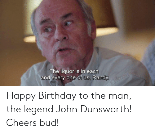 randy: The liquor is in each  and every one of us, Randy Happy Birthday to the man, the legend John Dunsworth! Cheers bud!