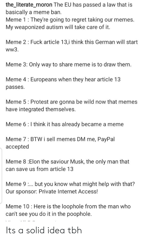 Ban Meme: the_literate_moron The EU has passed a law that is  basically a meme ban.  Meme 1 : They're going to regret taking our memes.  My weaponized autism will take care of it.  Meme 2: Fuck article 13,i think this German will start  ww3.  Meme 3: Only way to share meme is to draw them.  Meme 4: Europeans when they hear article 13  passes  Meme 5: Protest are gonna be wild now that memes  have integrated themselves.  Meme 6:I think it has already became a meme  Meme 7: BTW i sell memes DM me, PayPal  accepted  Meme 8 :Elon the saviour Musk, the only man that  can save us from article 13  Meme 9. but you know what might help with that?  Our sponsor: Private Internet Access!  Meme 10: Here is the loophole from the man who  can't see you do it in the poophole. Its a solid idea tbh