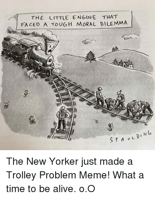 trolleys: THE LITTLE ENGINE THAT  FACED A TOUGH MORAL DILEMMA The New Yorker just made a Trolley Problem Meme!   What a time to be alive. o.O