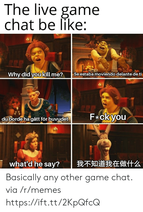 gat: The live game  chat be like:  Why did you kill me?  Seestaba moviendo delante de ti  F ckyou  duborde ha gât för huvudet  我不知道我在做什么  what'd he say? Basically any other game chat. via /r/memes https://ift.tt/2KpQfcQ