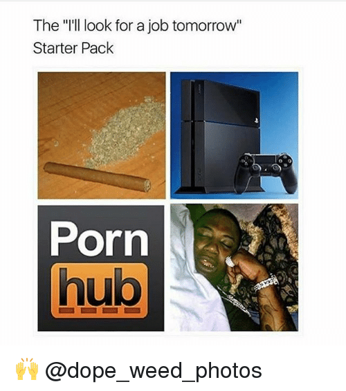 """Dope, Porn Hub, and Weed: The """"'ll look for a job tomorrow""""  Starter Pack  o 0  Porn  hub  Ui 🙌 @dope_weed_photos"""