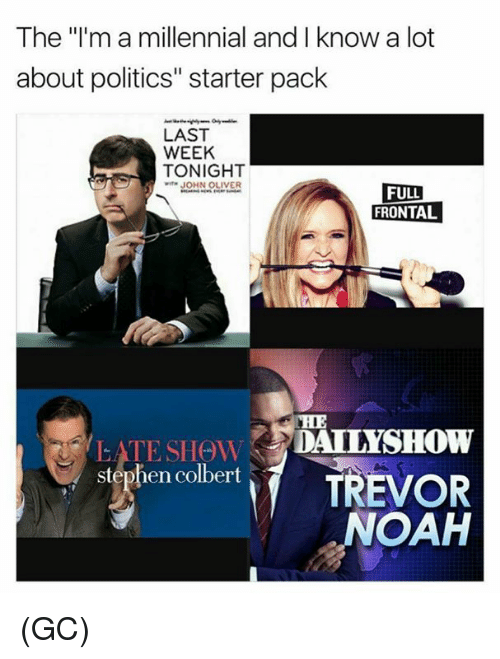 "Memes, Politics, and Stephen: The ""l'm a millennial and I know a lot  about politics"" starter pack  LAST  WEEK  TONIGHT  wiTH JOHN OLIVER  FULL  FRONTAL  CHE  stephen colbert TREVOR  NOAH (GC)"