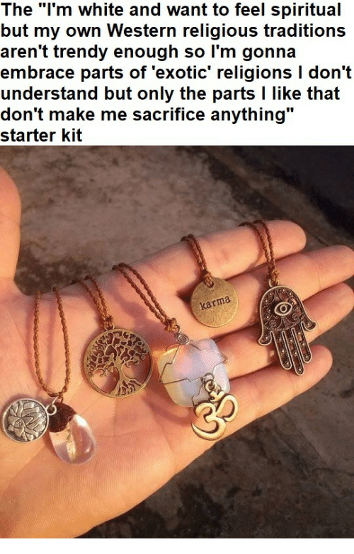 """Karma, White, and Starter Kit: The """"l'm white and want to feel spiritual  but my own Western religious traditions  aren't trendy enough so l'm gonna  embrace parts of 'exotic' religions I don't  understand but only the parts l like that  don't make me sacrifice anything  starter kit  karma"""
