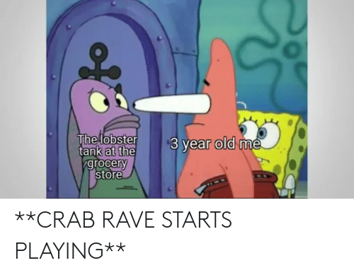 Rave: The lobster  tank at the  grocery  store  $3 year old me **CRAB RAVE STARTS PLAYING**