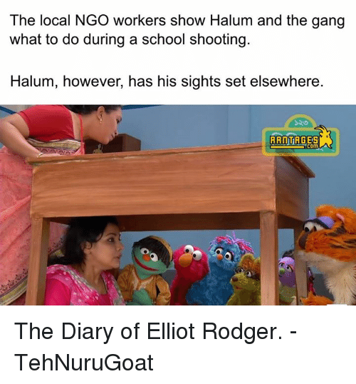 Memes, Gang, and Elliot Rodger: The local NGO workers show Halum and the gang  what to do during a school shooting.  Halum, however, has his sights set elsewhere.  RANT  COM The Diary of Elliot Rodger.   - TehNuruGoat