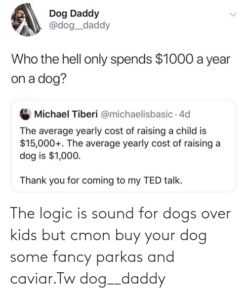 Logic: The logic is sound for dogs over kids but cmon buy your dog some fancy parkas and caviar.Tw dog__daddy