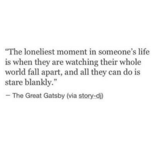 """great gatsby: The loneliest moment in someone's life  is when they are watching their whole  world fall apart, and all they can do is  stare blankly.""""  - The Great Gatsby (via story-di)"""