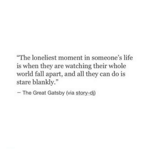 """The Great Gatsby: The loneliest moment in someone's life  is when they are watching their whole  world fall apart, and all they can do is  stare blankly.""""  -The Great Gatsby (via story-d)  92"""