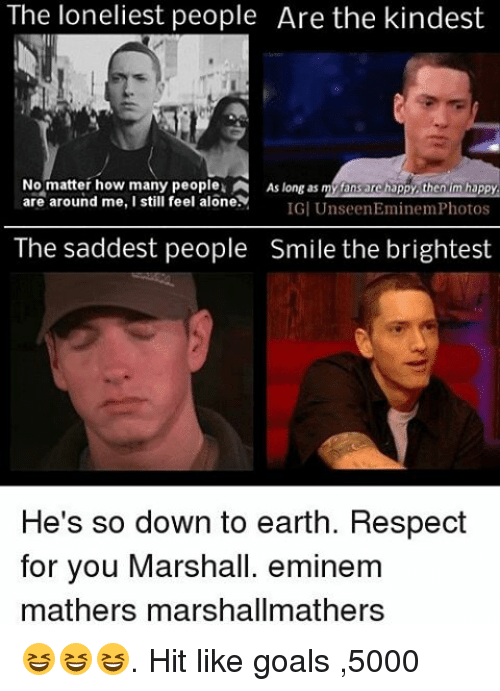 eminem photos: The loneliest people Are the kindest  No matter how many people A Aslongas my fansare ha  then m happy  are around me, I still feel one IGI Unseen Eminem Photos  The saddest people Smile the brightest  He's so down to earth. Respect  for you Marshall. eminem  mathers marshallmathers 😆😆😆. Hit like goals ,5000