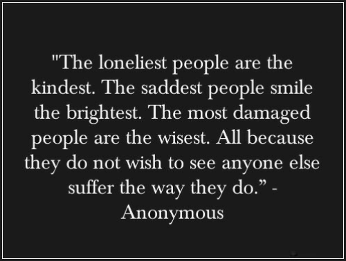 """suffer: """"The loneliest people are the  kindest. The saddest people smile  the brightest. The most damaged  people are the wisest. All because  they do not wish to see anyone else  suffer the way they do."""" -  Anonymous"""