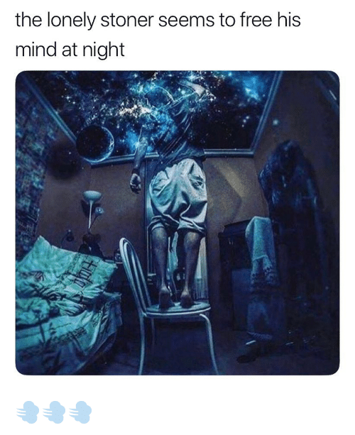 stoner: the lonely stoner seems to free his  mind at night 💨💨💨