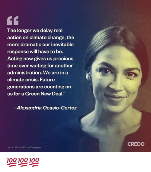 """new deal: The longer we delay real  action on climate change, the  more dramatic our inevitable  response will have to be.  Acting now gives us precious  time over waiting for another  administration. We are in a  climate crisis. Future  generations are counting on  us for a Green New Deal.""""  -Alexandria Ocasio-Cortez  CREDO  photo: Ocasio-Cortez Campaign 💯💯💯"""