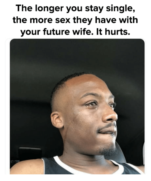Future Wife: The longer you stay single,  the more sex they have with  your future wife. It hurts.