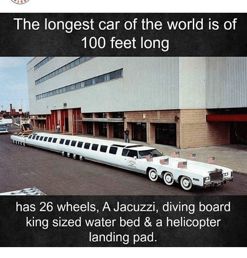 Anaconda, Memes, and Water: The longest car of the world is of  100 feet long  has 26 wheels, A Jacuzzi, diving board  king sized water bed & a helicopter  landing pad