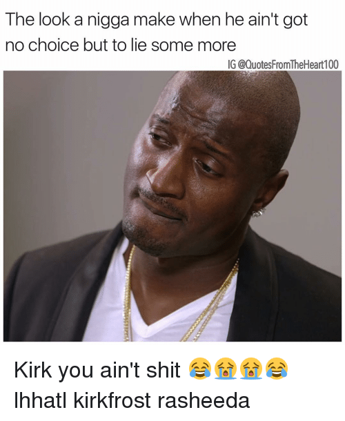 Memes, Some More, and 🤖: The look a nigga make when he ain't got  no choice but to lie some more  IG @QuotesFromTheHeart100 Kirk you ain't shit 😂😭😭😂 lhhatl kirkfrost rasheeda