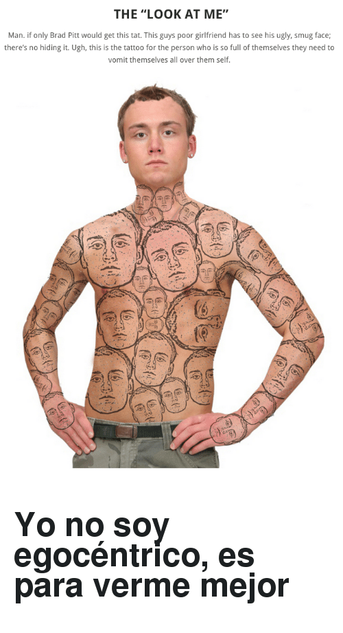 """smug face: THE """"LOOK AT ME""""  Man. if only Brad Pitt would get this tat. This guys poor girlfriend has to see his ugly, smug face;  there's no hiding it. Ugh, this is the tattoo for the person who is so full of themselves they need to  vomit themselves all over them self <h2>Yo no soy egocéntrico, es para verme mejor</h2>"""