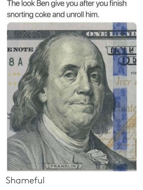 Franklin: The look Ben give you after you finish  snorting coke and unroll him.  ONE H  ENOTE  OF  8A  FO  JULY  nfe  FRANKLIN Shameful