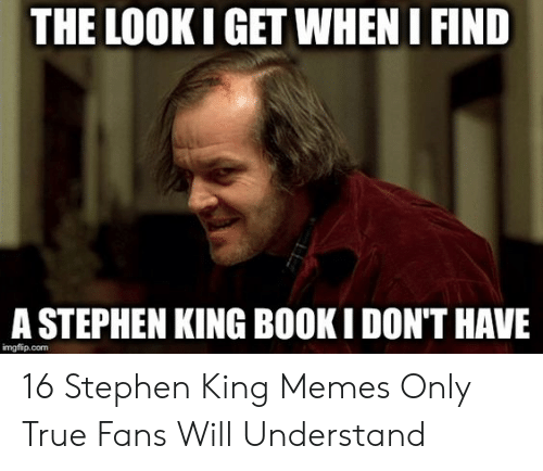 Memes, Stephen, and True: THE LOOK I GET WHEN I FIND  A STEPHEN KING BOOK I DON'T HAVE  imgflip.com 16 Stephen King Memes Only True Fans Will Understand
