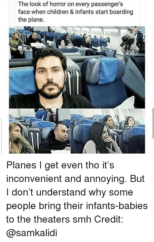 Passengers: The look of horror on every passenger's  face when children & infants start boarding  the plane. Planes I get even tho it's inconvenient and annoying. But I don't understand why some people bring their infants-babies to the theaters smh Credit: @samkalidi