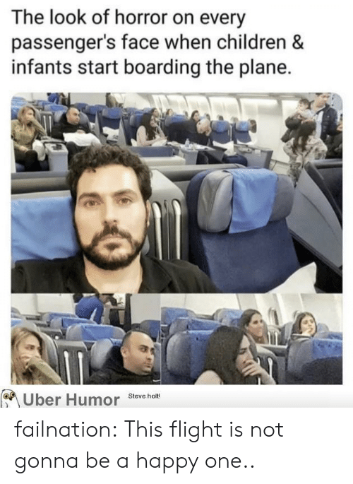 the look: The look of horror on every  passenger's face when children &  infants start boarding the plane.  Uber Humor  Steve holt! failnation:  This flight is not gonna be a happy one..
