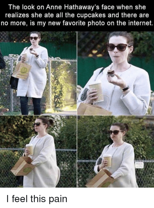 Cupcakes: The look on Anne Hathaway's face when she  realizes she ate all the cupcakes and there are  no more, is my new favorite photo on the internet. I feel this pain