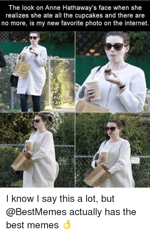 Cupcakes: The look on Anne Hathaway's face when she  realizes she ate all the cupcakes and there are  no more, is my new favorite photo on the internet. I know I say this a lot, but @BestMemes actually has the best memes 👌