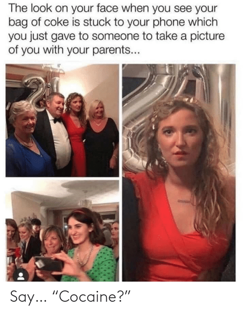 "on your face: The look on your face when you see your  bag of coke is stuck to your phone which  you just gave to someone to take a picture  of you with your parents... Say… ""Cocaine?"""