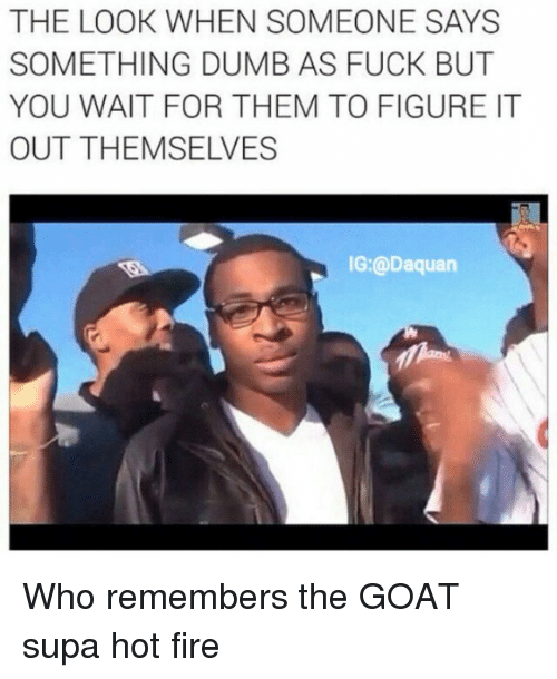 Hot Fire: THE LOOK WHEN SOMEONE SAYS  SOMETHING DUMB AS FUCK BUT  YOU WAIT FOR THEM TO FIGURE IT  aquan Who remembers the GOAT supa hot fire