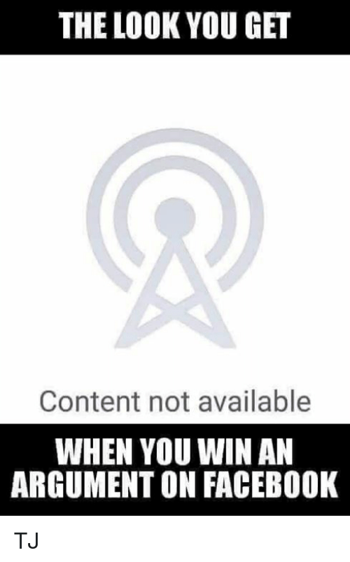 Facebook, Memes, and Content: THE LOOK YOU GET  Content not available  WHEN YOU WIN AN  ARGUMENT ON FACEBOOK TJ