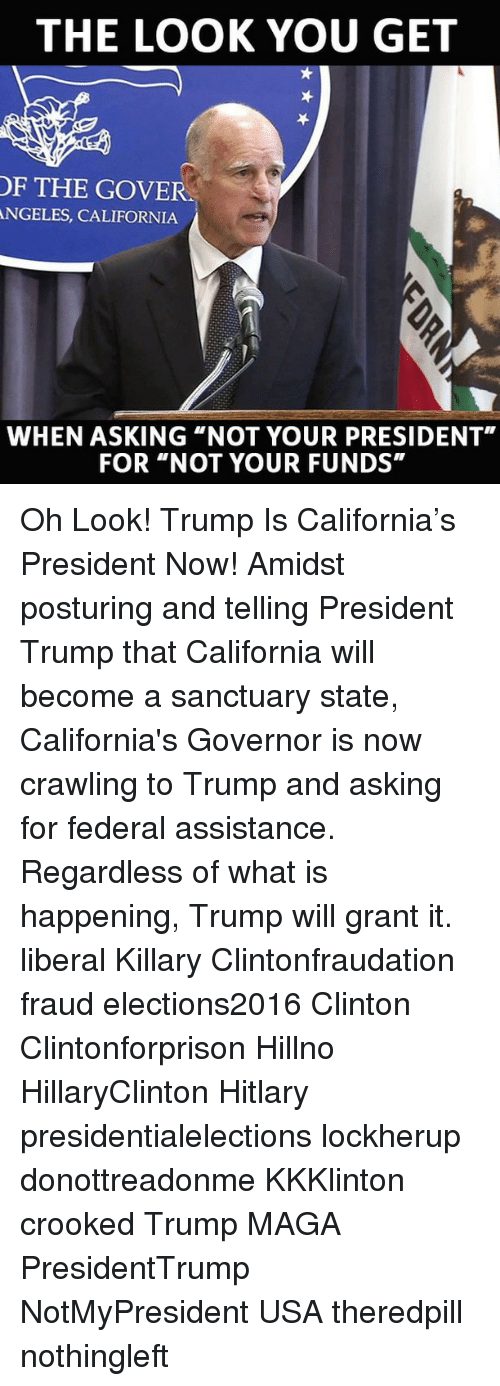 "Hitlarious: THE LOOK YOU GET  OF THE GOVER  ANGELES, CALIFORNIA  WHEN ASKING ""NOT YOUR PRESIDENT""  FOR ""NOT YOUR FUNDS"" Oh Look! Trump Is California's President Now! Amidst posturing and telling President Trump that California will become a sanctuary state, California's Governor is now crawling to Trump and asking for federal assistance. Regardless of what is happening, Trump will grant it. liberal Killary Clintonfraudation fraud elections2016 Clinton Clintonforprison Hillno HillaryClinton Hitlary presidentialelections lockherup donottreadonme KKKlinton crooked Trump MAGA PresidentTrump NotMyPresident USA theredpill nothingleft"
