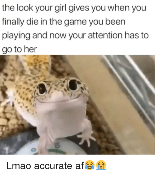 Now Your: the look your girl gives you when you  finally die in the game you been  playing and now your attention has to  go to her Lmao accurate af😂😭