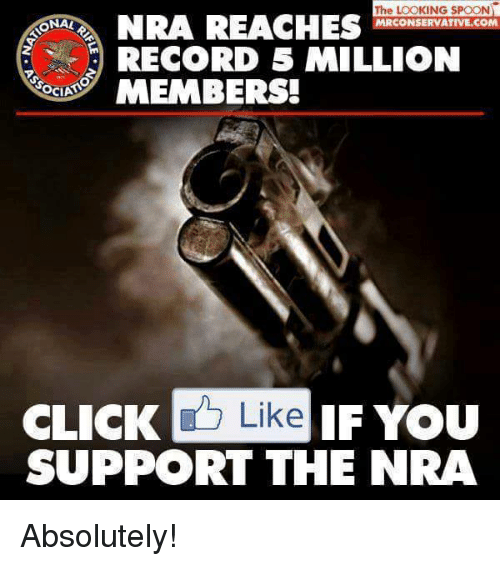 Click, Memes, and Record: The LOOKING SPOON  NRA REACHES  NAL  RCONSERVATIVE.CO  RECORD 5 MILLION  OCIA  MEMBERS!  CLICK  Like IF You  SUPPORT THE NRA Absolutely!