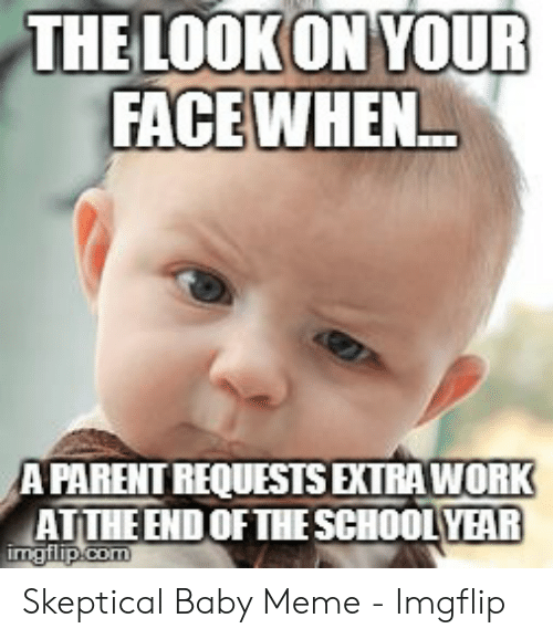 Meme, Work, and Baby: THE LOOKON YOUR  FACE WHEN  APARENT REQUESTSEXTRA WORK  ATTHE END OF THE SCHOOLYEAR  imgilip.com Skeptical Baby Meme - Imgflip