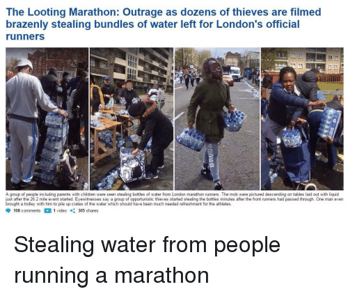 Front Runners: The Looting Marathon: Outrage as dozens of thieves are filmed  brazenly stealing bundles of water left for London's official  runners  A group of people including parents with children were seen stealing bottles of water from London marathon runners. The mob were pictured descending on tables laid out with liquid  just after the 26.2 mile event started. Eyewitnesses say a group of opportunistic thieves started stealing the bottles minutes after the front runners had passed through. One man even  brought a trolley with him to pile up crates of the water which should have been much needed refreshment for the athletes  108 comments1 video 305 shares