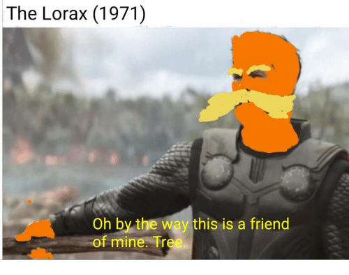 Tree, Mine, and The Lorax: The Lorax (1971)  Oh by the way this is a friend  of mine. Tree