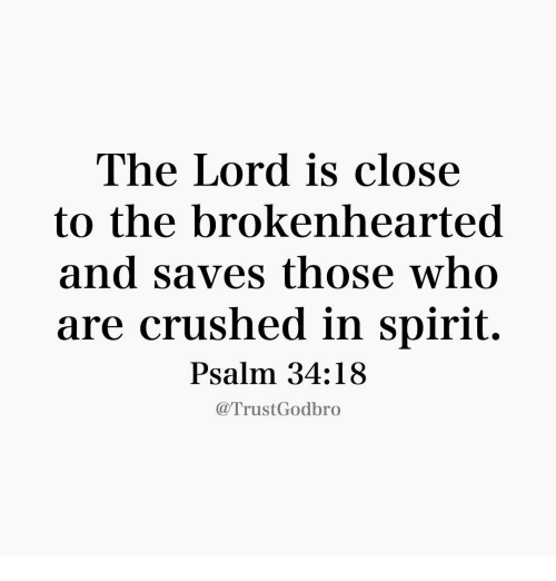 brokenheart: The Lord is close  to the brokenhearted  and saves those who  are crushed in spirit.  Psalm 34:18  Trust Godbro