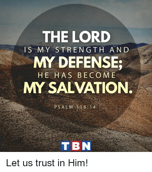 tbn: THE LORD  IS MY STRENGTH AND  MY DEFENSE;  HE HAS BECO ME  MY SALVATION.  PSALM 118 14  TBN Let us trust in Him!