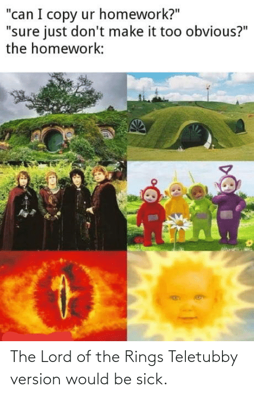 Would: The Lord of the Rings Teletubby version would be sick.