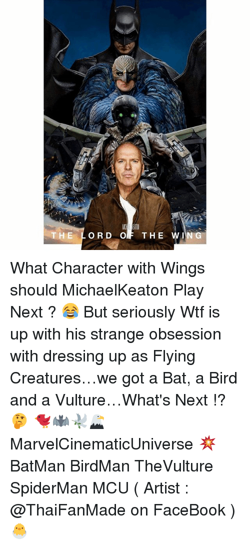 Batman, Birdman, and Facebook: THE LORD OF THE WIN G  H E What Character with Wings should MichaelKeaton Play Next ? 😂 But seriously Wtf is up with his strange obsession with dressing up as Flying Creatures…we got a Bat, a Bird and a Vulture…What's Next !? 🤔 🐦🦇🕊🦅 MarvelCinematicUniverse 💥 BatMan BirdMan TheVulture SpiderMan MCU ( Artist : @ThaiFanMade on FaceBook ) 🐣