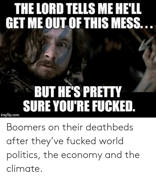 youre fucked: THE LORD TELLS ME HELL  GET ME OUT OF THIS MESS..  BUT HE'S PRETTY  SURE YOU'RE FUCKED.  imgflip.com Boomers on their deathbeds after they've fucked world politics, the economy and the climate.