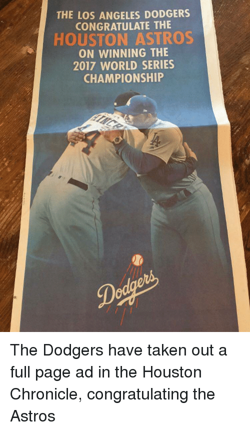 Astros: THE LOS ANGELES DODGERS  CONGRATULATE THE  HOUSTON ASTROS  ON WINNING THE  2017 WORLD SERIES  CHAMPIONSHIP <p>The Dodgers have taken out a full page ad in the Houston Chronicle, congratulating the Astros</p>